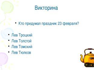 Викторина Кто придумал праздник 23 февраля? Лев Троцкий Лев Толстой Лев Томск