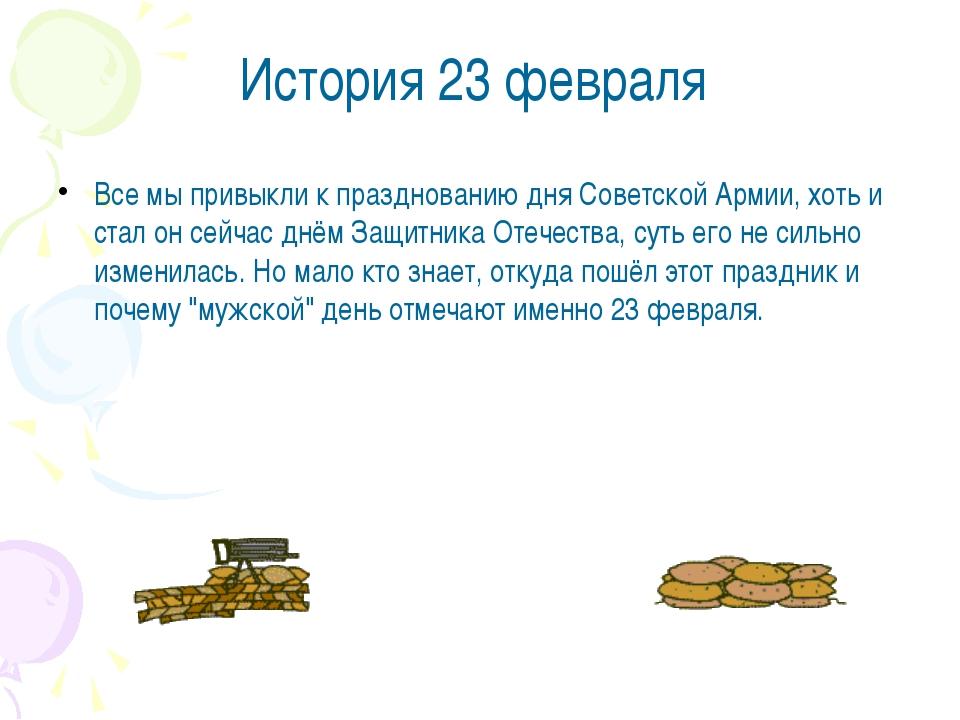История 23 февраля Все мы привыкли к празднованию дня Советской Армии, хоть и...