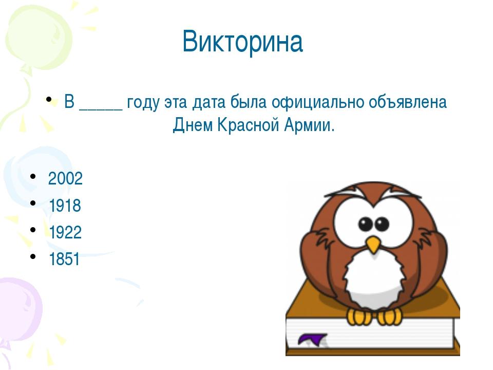 Викторина В _____ году эта дата была официально объявлена Днем Красной Армии....