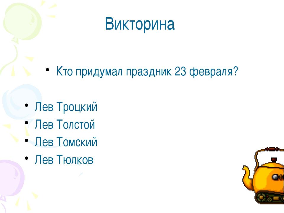 Викторина Кто придумал праздник 23 февраля? Лев Троцкий Лев Толстой Лев Томск...