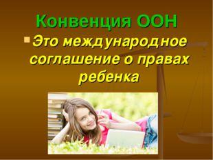 Конвенция ООН Это международное соглашение о правах ребенка