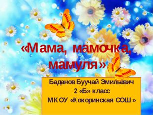 «Мама, мамочка, мамуля» Баданов Буучай Эмильевич 2 «Б» класс МКОУ «Кокоринска