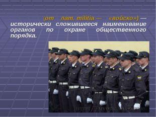 Мили́ция (от лат.militia— «войско»)— исторически сложившееся наименование