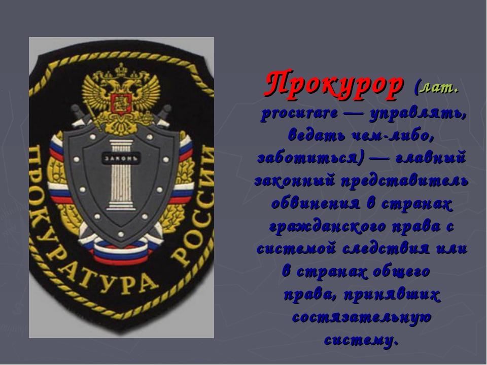 Прокурор (лат.procurare — управлять, ведать чем-либо, заботиться) — главный...