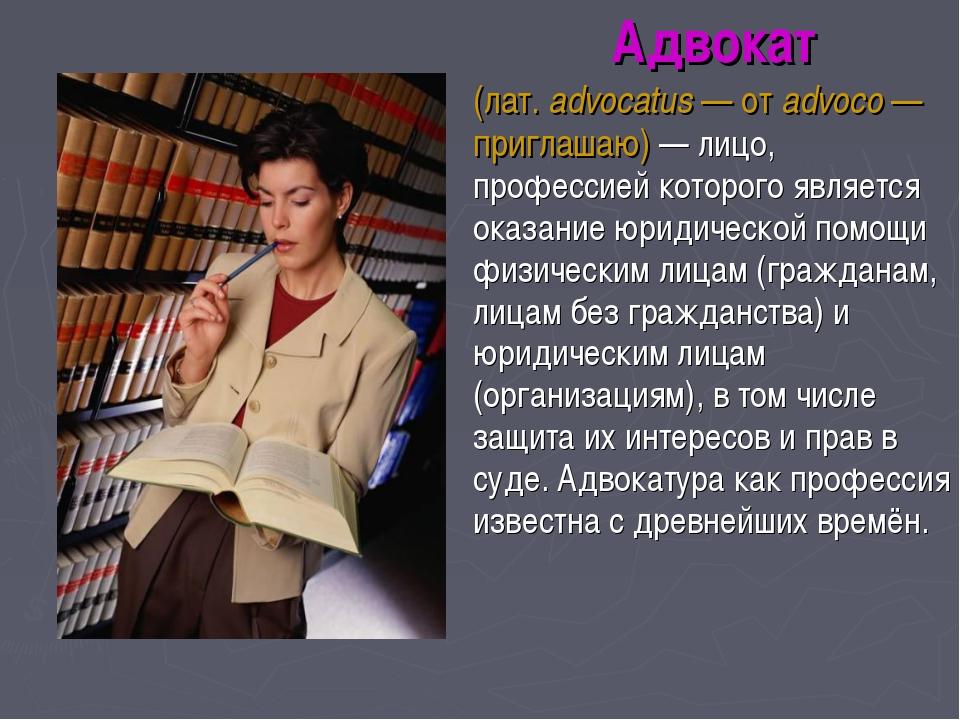 Адвокат (лат.advocatus — от advoco — приглашаю) — лицо, профессией которого...