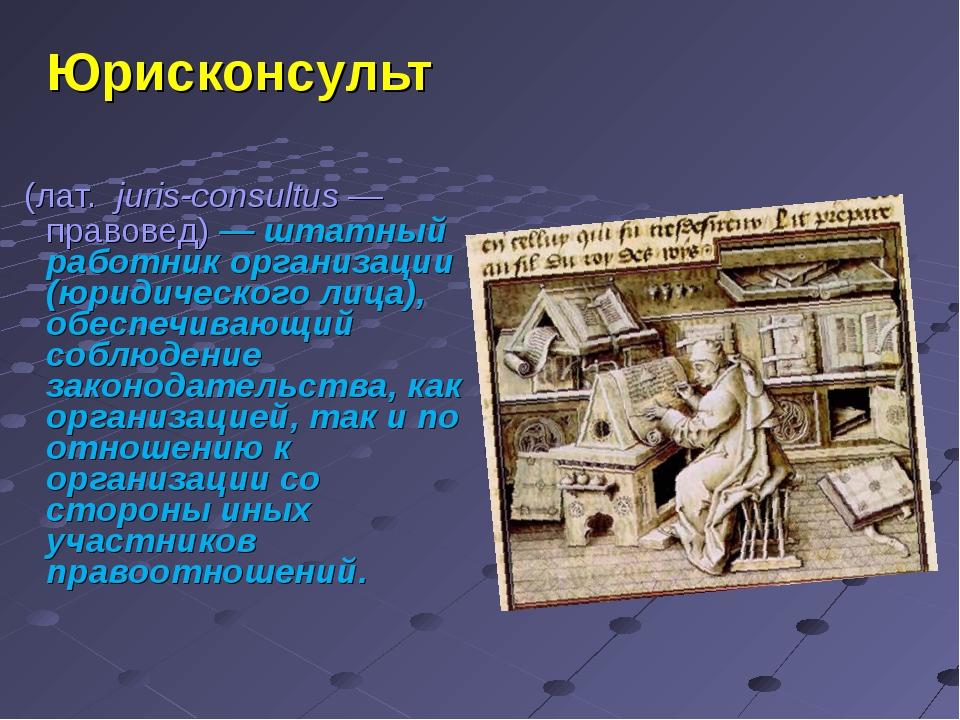 Юрисконсульт (лат. juris-consultus— правовед)— штатный работник организац...