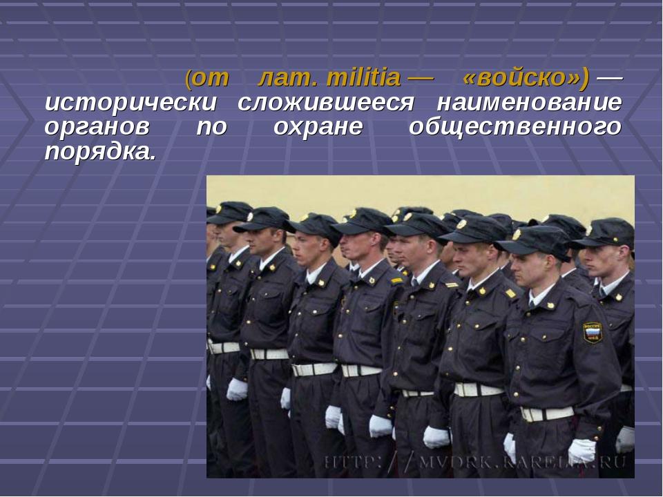 Мили́ция (от лат.militia— «войско»)— исторически сложившееся наименование...