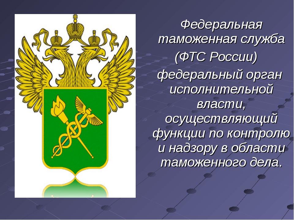 Федеральная таможенная служба (ФТС России) федеральный орган исполнительной...