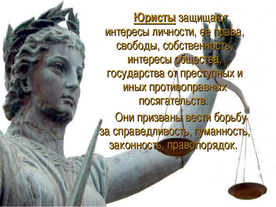 Юристы защищают интересы личности, ее права, свободы, собственность, интерес...