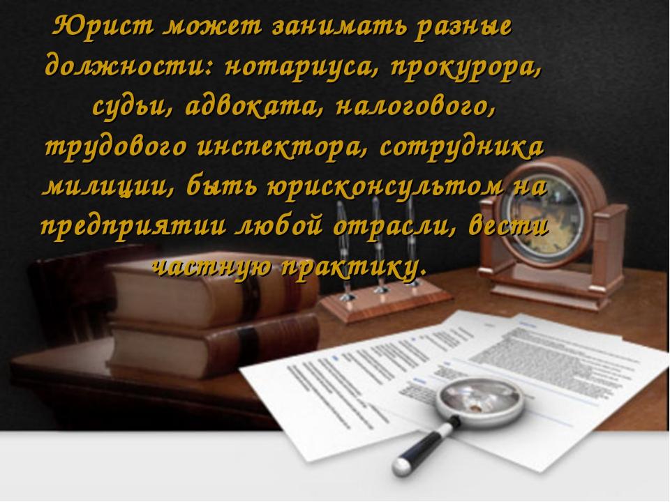 Юрист может занимать разные должности: нотариуса, прокурора, судьи, адвоката,...
