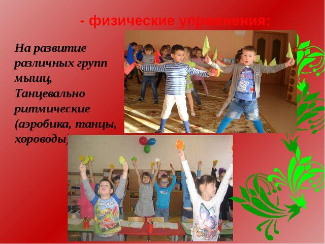 - физические упражнения: На развитие различных групп мышц, Танцевально ритмич...