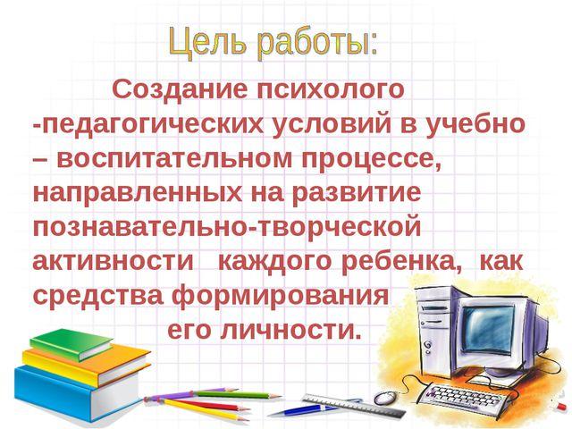 Создание психолого -педагогических условий в учебно – воспитательном процесс...