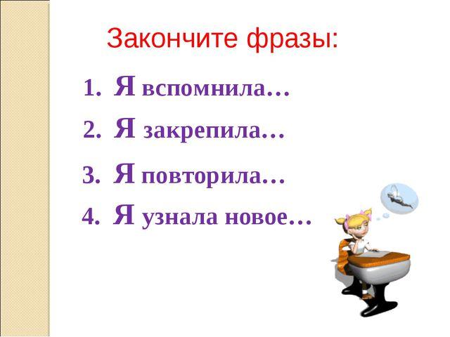 4. Я узнала новое… Закончите фразы: 1. Я вспомнила… 2. Я закрепила… 3. Я пов...