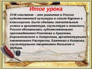 Итог урока XVIII столетие – это развитие в России художественной культуры в с