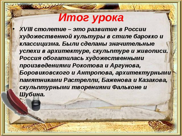 Итог урока XVIII столетие – это развитие в России художественной культуры в с...