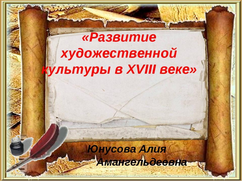 «Развитие художественной культуры в XVIII веке» Юнусова Алия Амангельдеевна