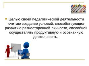 Целью своей педагогической деятельности считаю создание условий, способствующ