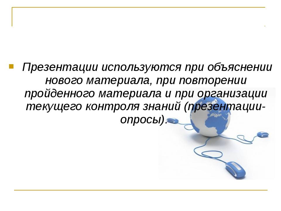 Презентации используются при объяснении нового материала, при повторении про...