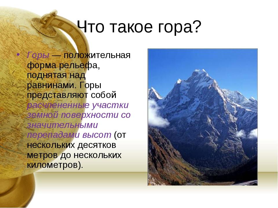 Что такое гора? Горы — положительная форма рельефа, поднятая над равнинами. Г...