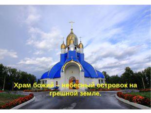 Храм божий – небесный островок на грешной земле.
