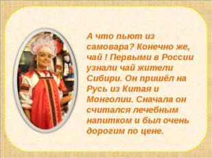 А что пьют из самовара? Конечно же, чай ! Первыми в России узнали чай жители