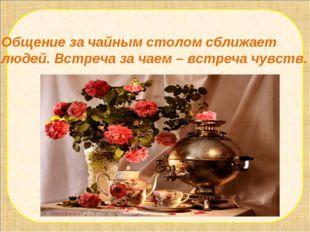 Общение за чайным столом сближает людей. Встреча за чаем – встреча чувств.