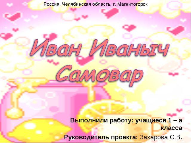 Выполнили работу: учащиеся 1 – а класса Руководитель проекта: Захарова С.В. Р...