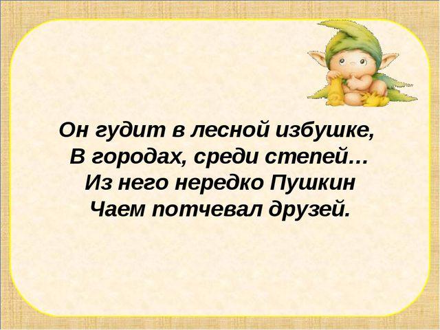 Он гудит в лесной избушке, В городах, среди степей… Из него нередко Пушкин Ча...