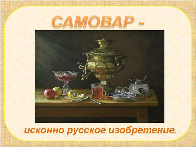 исконно русское изобретение.