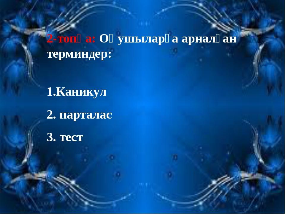 2-топқа: Оқушыларға арналған терминдер: 1.Каникул 2. парталас 3. тест