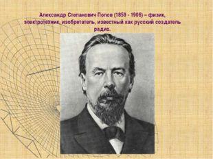 Александр Степанович Попов (1859 - 1906) – физик, электротехник, изобретател