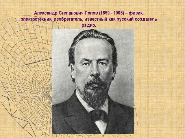 Александр Степанович Попов (1859 - 1906) – физик, электротехник, изобретател...