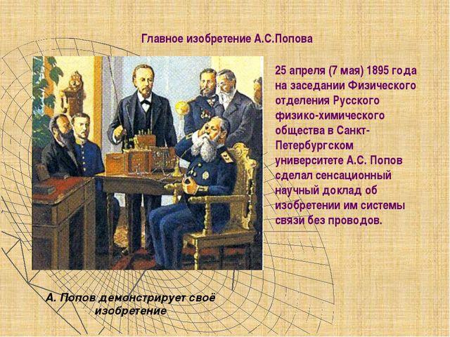 Главное изобретение А.С.Попова 25 апреля (7 мая) 1895 года на заседании Физич...