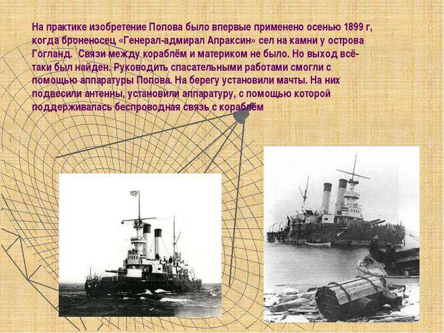На практике изобретение Попова было впервые применено осенью 1899 г, когда бр...
