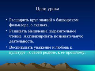 Цели урока Расширить круг знаний о башкирском фольклоре, о сказках. Развивать