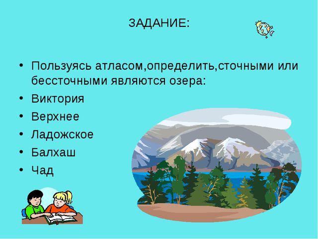 ЗАДАНИЕ: Пользуясь атласом,определить,сточными или бессточными являются озера...