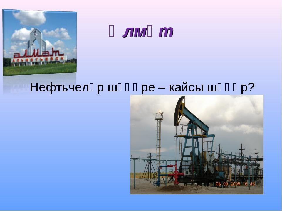 Әлмәт Нефтьчеләр шәһәре – кайсы шәһәр?