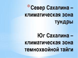 Север Сахалина – климатическая зона тундры Юг Сахалина – климатическая зона т