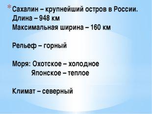 Сахалин – крупнейший остров в России. Длина – 948 км Максимальная ширина – 16