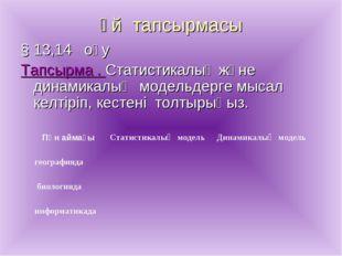 Үй тапсырмасы § 13,14 оқу Тапсырма . Статистикалық және динамикалық модельдер