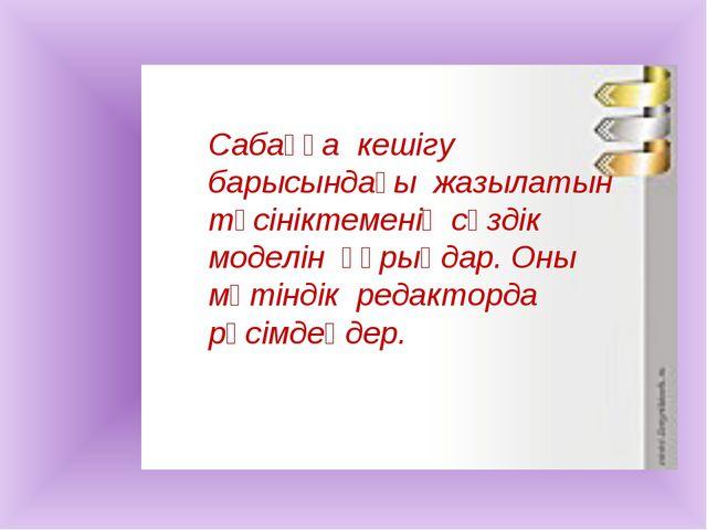 Сабаққа кешігу барысындағы жазылатын түсініктеменің сөздік моделін құрыңдар....