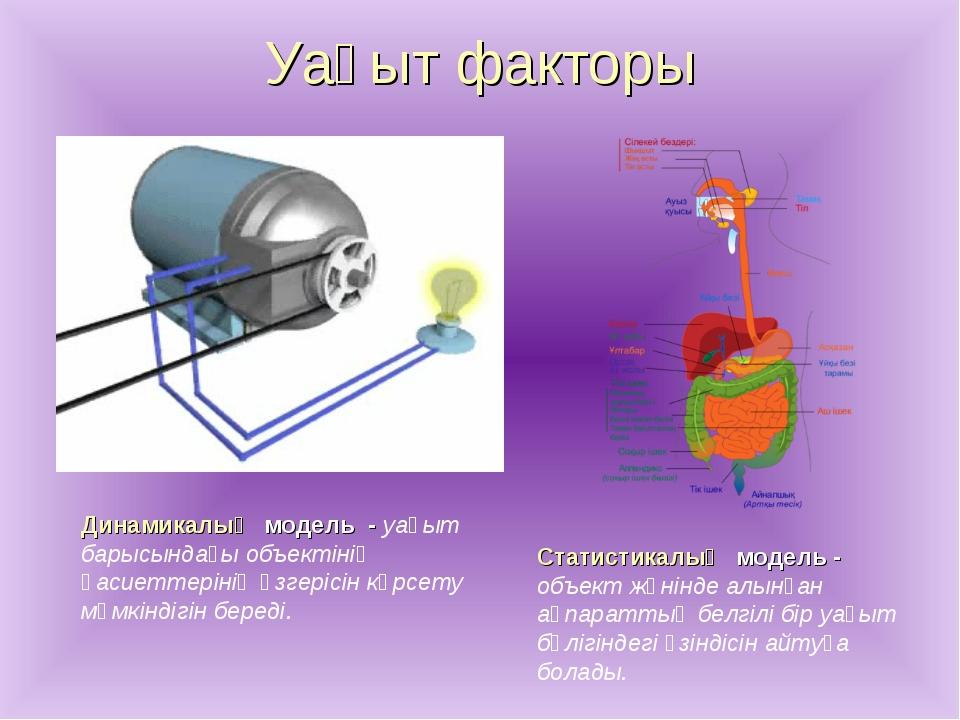Уақыт факторы Динамикалық модель - уақыт барысындағы объектінің қасиеттерінің...