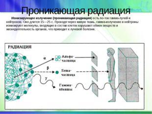 Проникающая радиация Ионизирующее излучение (проникающая радиация) есть пото