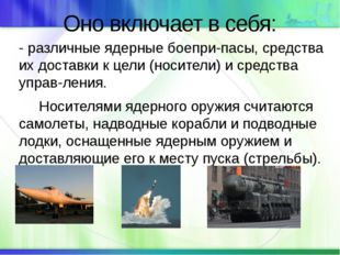 Оно включает в себя: - различные ядерные боеприпасы, средства их доставки к