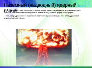 Наземный (надводный) ядерный взрыв Осуществляется на поверхности земли (воды)