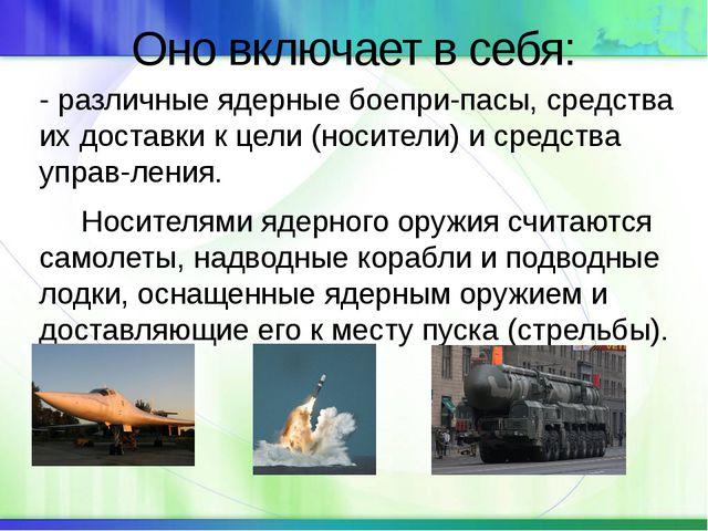 Оно включает в себя: - различные ядерные боеприпасы, средства их доставки к...