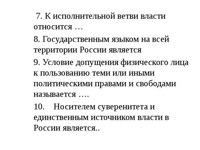 7. К исполнительной ветви власти относится … 8. Государственным языком на вс...