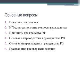 Основные вопросы Понятие гражданства НПА, регулирующие вопросы гражданства Пр