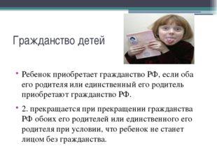Гражданство детей Ребенок приобретает гражданство РФ, если оба его родителя и