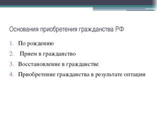 Основания приобретения гражданства РФ По рождению Прием в гражданство Восстан